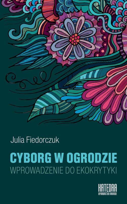 Okładka książki Julii Fiedorczuk. Cyborg w ogrodzie. Wprowadzenie do ekokrytyki.